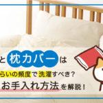 枕と枕カバーはどれくらいの頻度で洗濯するべき?安眠に導く枕のお手入れ方法を解説します