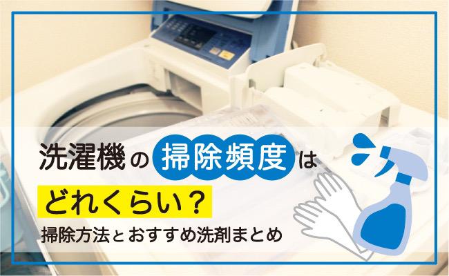 洗濯機の掃除はどれくらいの頻度が正解?洗濯機掃除のやり方やおすすめの洗剤を徹底解説!