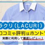 【宅配クリーニング】ラクリ(LACURI)の口コミや評判はホント?実際に利用して徹底レビュー!